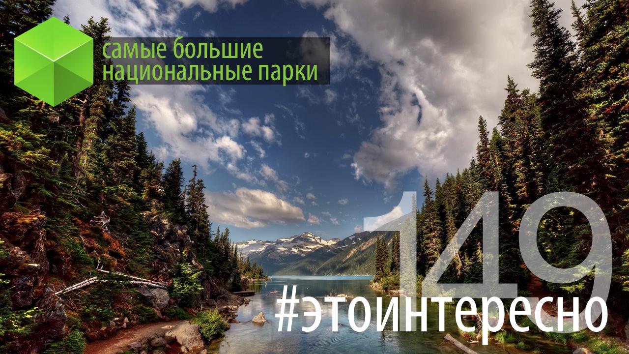 #этоинтересно | Самые большие национальные парки